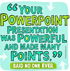 """Your PowerPoint presentation was powerful and made many points"" – said no one ever (vignetta Shoebox.com)"