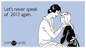 Let's never speak of 2013 again.  [vignetta da someecards.com]
