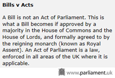 A Bill is not an Act of Parliament. This is what a Bill becomes if approved by a majority in the House of Commons and the House of Lords, and formally agreed to by the reigning monarch (known as Royal Assent). An Act of Parliament is a law, enforced in all areas of the UK where it is applicable.