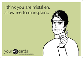 """I think you are mistaken, allow me to mansplain…"""