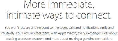 More immediate, intimate ways to connect. You won't just see and respond to messages, calls, and notifications easily and intuitively. You'll actually feel them. With Apple Watch, every exchange is less about reading words on a screen. And more about making a genuine connection.