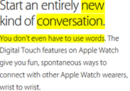 Start an entirely new kind of conversation. You don't even have to use words. The Digital Touch features on Apple Watch give you fun, spontaneous ways to connect with other Apple Watch wearers, wrist to wrist.