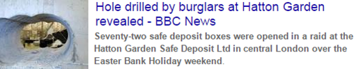 Hole drilled by burglars at Hatton Garden revealed. Seventy-two safe deposit boxes were opened in a raid at the Hatton Garden Safe Deposit Ltd in central London over the Easter Bank Holiday weekend. – BBC News, 22 April 2015