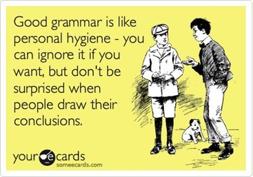 Good grammar is like personal hygiene – you can ignore it if you want, but don't be surprised when people draw their conclusions.