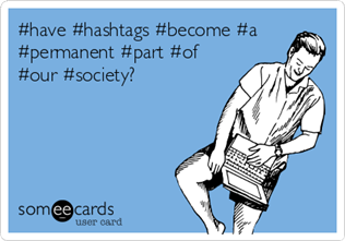 vigneta someecards: #have #hashtags #become #a #permanent #part #of #our #society?