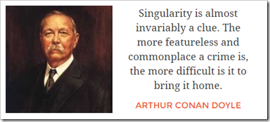 Singularity is almost invariably a clue. The more featureless and commonplace a crime is, the more difficult is it to bring it home.