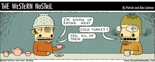 "vignetta di The Western Nostril, conversazione tra due persone: ""I'M GIVING UP EATING MEAT"" ""COLD TURKEY?"" ""YES, ALL OF THEM"""