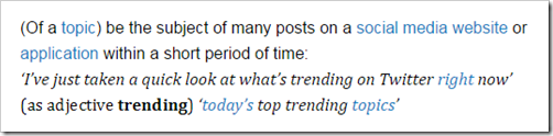 (Of a topic) be the subject of many posts on a social media website or application within a short period of time: I've just taken a quick look at what's trending on Twitter right now - Oxford Dictionaries
