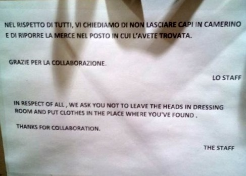 NEL RISPETTO DI TUTTI, VI CHIEDIAMO DI NON LASCIARE CAPI IN CAMERINO E DI RIPORRE LA MERCE NEL POSTO IN CUI L'AVETE TROVATA. – IN RESPECT OF ALL, WE AS YOU NOT TO LEAVE THE HEADS IN THE DRESSING ROOM AND PUT CLOTHES IN THE PLACE WHERE YOU'VE FOUND.