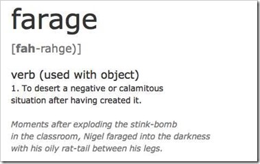 "farage verb (used with object) 1. To desert a negative or calamitous situation after having created it. ""Moments after exploding the stink-bomb in the classroom, Nigel faraged into the darkness with his oli rat-tail between his legs"""