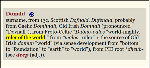 "Donald: surname, from 13c. Scottish Dofnald, Dufenald, probably from Gaelic Domhnall, Old Irish Domnall (pronounced ""Dovnall""), from Proto-Celtic *Dubno-valos ""world-mighty, ruler of the world,"" from *walos ""ruler"" + the source of Old Irish domun ""world"" (via sense development from ""bottom"" to ""foundation"" to ""earth"" to ""world""), from PIE root *dheub- [etymonline.com]"