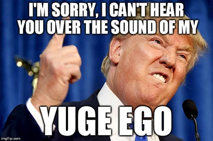 I'M SORRY, I CAN'T HEAR YOU OVER THE SOUND OF MY YUGE EGO
