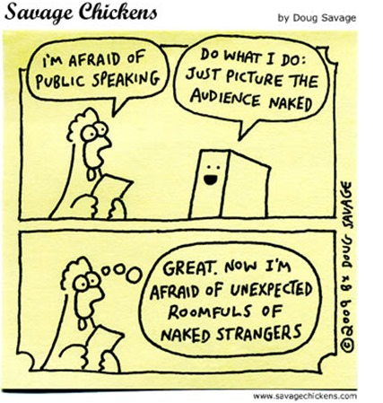 """""""I'M AFRAID OF PUBLLIC SPEAKING"""" """"DO WHAT I DO: JUST PICTURE THE AUDIENCE NAKED"""" """"GREAT. NOW I'M AFRAID OF UNEXPECTED ROOMFULS OF NAKED STRANGERS"""""""