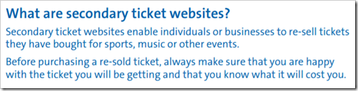 What are secondary ticket websites? Secondary ticket websites enable individuals or businesses to re-sell tickets they have bought for sports, music or other events. Before purchasing a re-sold ticket, always make sure that you are happy with the ticket you will be getting and that you know what it will cost you. – www.gov.uk