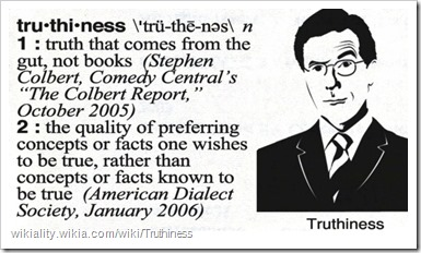 "truthiness 1) truth that comes from the gut, not books (Stephen Colbert, Comedy Central's ""The Colbert Report"", October 2005) 2) the quality of preferring concepts or facts one wishes to be true, rather than concepts or facts known to be true (American Dialect Society, January 2006)"