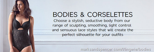 "BODIES & CORSELETTES   ""Choose a stylish, seductive body from our range of sculpting, smoothing, light control and sensuous lace styles that will create the perfect silhouette for your outfits"" – Marks and Spencer"