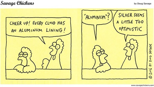 """CHEER UP! EVERY CLOUD HAS AN ALUMINUM LINING!"" ""ALUMINUM?"" ""SILVER SEEMS A LITTLE TOO OPTIMISTIC"""