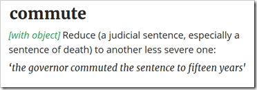 commute – [with object] Reduce (a judicial sentence, especially a sentence of death) to another less severe one: 'the governor commuted the sentence to fifteen years' imprisonment'