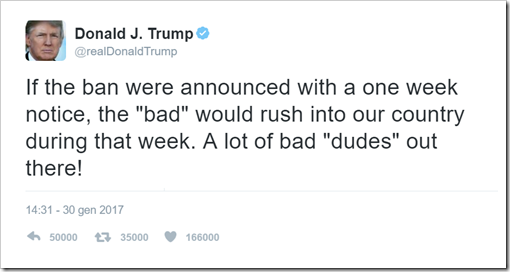 "If the ban were announced with a one week notice, the ""bad"" would rush into our country during that week. A lot of bad ""dudes"" out there!  – 30 January 2017"