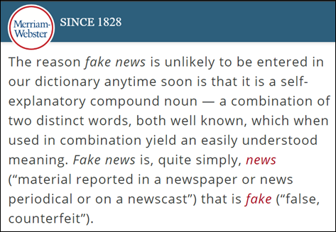 "The reason fake news is unlikely to be entered in our dictionary anytime soon is that it is a self-explanatory compound noun — a combination of two distinct words, both well known, which when used in combination yield an easily understood meaning. Fake news is, quite simply, news (""material reported in a newspaper or news periodical or on a newscast"") that is fake (""false, counterfeit"")."