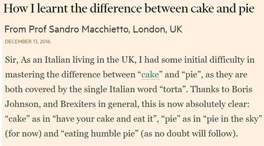 "Sir, As an Italian living in the UK, I had some initial difficulty in mastering the difference between ""cake"" and ""pie"", as they are both covered by the single Italian word ""torta"". Thanks to Boris Johnson, and Brexiters in general, this is now absolutely clear: ""cake"" as in ""have your cake and eat it"", ""pie"" as in ""pie in the sky"" (for now) and ""eating humble pie"" (as no doubt will follow)."