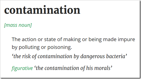 "contamination –  the action or state of making or being made impure by polluting or poisoning: ""the risk of contamination by dangerous bacteria"". Figurative ""the contamination of his morals"" – Oxford Dictionaries"
