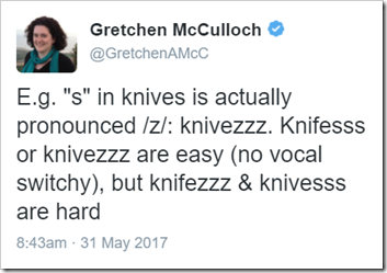 "E.g. ""s"" in knives is actually pronounced /z/: knivezzz. Knifesss or knivezzz are easy (no vocal switchy), but knifezzz & knivesss are hard"