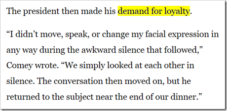 "The president then made his demand for loyalty. ""I didn't move, speak, or change my facial expression in any way during the awkward silence that followed,"" Comey wrote. ""We simply looked at each other in silence. The conversation then moved on, but he returned to the subject near the end of our dinner."""