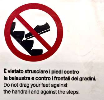 È vietato strusciare i piedi contro la balaustra e contro i frontali dei gradini. Do not drag your feet against the handrail and against the steps.