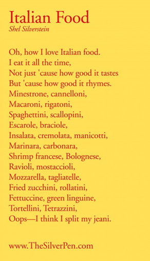 Oh, how I love Italian food I eat it all the time, Not just 'cause how good it rhymes. Minestrone, cannelloni, Macaroni, rigatoni, Spaghettini, scallopini, Escarole, braciole, Insalata, cremolata, manicotti, Marinara, carbonara, Shrimp francese, Bolognese, Ravioli, mostaccioli, Mozzarella, tagliatelle, Fried zucchini, green linguine, Tortellini, Tetrazzini, Oops – I think I split my jeani.
