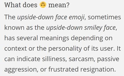 The upside-down face emoji, sometimes known as the upside-down smiley face, has several meanings depending on context or the personality of its user. It can indicate silliness, sarcasm, passive aggression, or frustrated resignation. Outside of these, this emoji can be used for even still more ambiguous emotions.