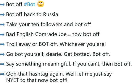 Bot off #bot – bot off back to Russia – Take your ten followers and bot off – Bad English Comrade Joe… now bot off – Go  bot yourself, dearie. Get botted. Bot off. – Say something meaningful. If you can't, then bot off.  – Troll away or bot off, whichever you are
