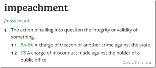 voce impeachment in Oxford Dictionaries: 1The action of calling into question the integrity or validity of something  1.1 British A charge of treason or another crime against the state  1.2 US A charge of misconduct made against the holder of a public office.