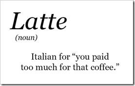 "Latte (noun) – Italian for ""you paid too much for that coffee"""