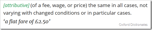 attributive (of a fee, wage, or price) the same in all cases, not varying with changed conditions or in particular cases. 'a flat fare of £2.50'