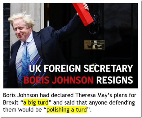 "titolo sulle dimissioni di Boris Johnson da ministro degli Esteri britannico. Didascalia: Boris Johnson had declared Theresa May's plans for Brexit ""a big turd"" and said that anyone defending them would be ""polishing a turd""."