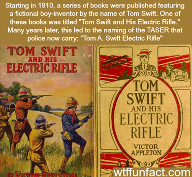 "Starting in 1910, a series of books were published featuring a fictional boy-inventor by the name of Tom Swift. One of these books was titled ""Tom Swift and His Electric Rifle"". Many years later, this led to the naming of the TASER that police now carry: ""Tom A. Swift Electric Rifle"""