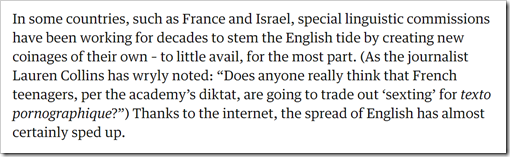 "In some countries, such as France and Israel, special linguistic commissions have been working for decades to stem the English tide by creating new coinages of their own – to little avail, for the most part. (As the journalist Lauren Collins has wryly noted: ""Does anyone really think that French teenagers, per the academy's diktat, are going to trade out 'sexting' for texto pornographique?"") Thanks to the internet, the spread of English has almost certainly sped up."