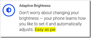 Adaptive Brightness -- Don't worry about changing your brightness — your phone learns how you like to set it and automatically adjusts. Easy as pie.