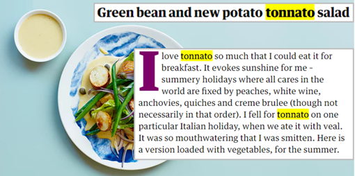 """Titolo: Green bean and new potato tonnato salad. Incipit: """"I love tonnato so much that I could eat it for breakfast. It evokes sunshine for me – summery holidays where all cares in the world are fixed by peaches, white wine, anchovies, quiches and creme brulee (though not necessarily in that order). I fell for tonnato on one particular Italian holiday, when we ate it with veal. It was so mouthwatering that I was smitten. Here is a version loaded with vegetables, for the summer."""""""