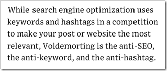 While search engine optimization uses keywords and hashtags in a competition to make your post or website the most relevant, Voldemorting is the anti-SEO, the anti-keyword, and the anti-hashtag.