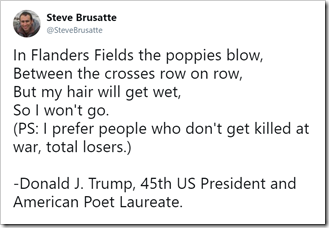 In Flanders Fields the poppies blow, Between the crosses row on row, But my hair will get wet, So I won't go. (PS: I prefer people who don't get killed at war, total losers.) - Donald J. Trump, 45th US President and American Poet Laureate.
