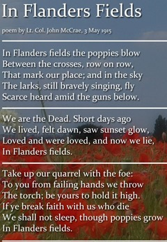 In Flanders' fields the poppies blow / Between the crosses, row on row, / That mark our place: and in the sky / The larks, still bravely singing, fly / Scarce heard amid the guns below. / We are the dead. Short days ago / We lived, felt dawn, saw sunset glow, / Loved and were loved, and now we lie / In Flanders' fields.