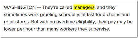 They're called managers, and they sometimes work grueling schedules at fast food chains and retail stores. But with no overtime eligibility, their pay may be lower per hour than many workers they supervise.