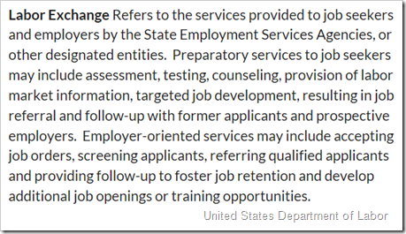 Labor Exchange Refers to the services provided to job seekers and employers by the State Employment Services Agencies, or other designated entities.  Preparatory services to job seekers may include assessment, testing, counseling, provision of labor market information, targeted job development, resulting in job referral and follow-up with former applicants and prospective employers.