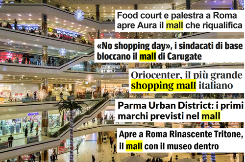 "Esempi di titoli: 1 Food court e palestra a Roma apre Aura il mall che riqualifica; 2 ""No shopping day"", i sindacati di base bloccano il mall di Carugate; 3 Oriocenter, il più grande shopping mall italiano; 4 Parma Urban District: i primi marchi previsti nel mall; 5 Apre a Roma Rinascente Tritone, il mall con il museo dentro"