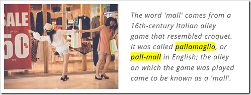 The word 'mall' comes from a 16th-century Italian alley game that resembled croquet. It was called pallamaglio, or pall-mall in English; the alley on which the game was played came to be known as a 'mall'.