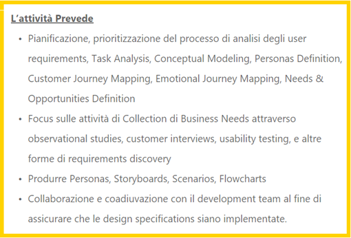 L'attività Prevede: Pianificazione, prioritizzazione del processo di analisi degli user requirements, Task Analysis, Conceptual Modeling, Personas Definition, Customer Journey Mapping, Emotional Journey Mapping, Needs & Opportunities Definition; Focus sulle attività di Collection di Business Needs attraverso observational studies, customer interviews, usability testing, e altre forme di requirements discovery; Produrre Personas, Storyboards, Scenarios, Flowcharts; Collaborazione e coadiuvazione con il development team al fine di assicurare che le design specifications siano implementate.