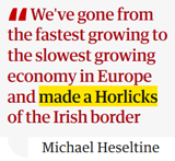 "dichiarazione ex vice primo ministro Michael Haseltine: ""We have turned ourselves from the fastest growing to the slowest growing economy in Europe and we have made a complete Horlicks of the Irish border"""