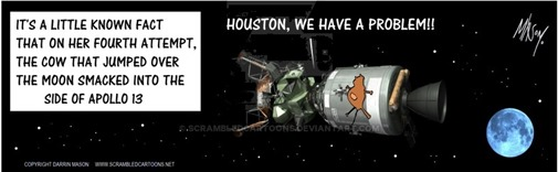 "Vignetta con mucca spiaccicata su navicella spaziale e didascalia ""It's a little known fact that on her fourth attempt, the cow that jumped over the moon smacked into the side of Apollo 13"". Dalla navicella: ""Houston, we have a problem"""